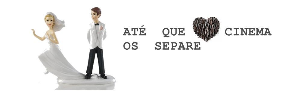 ATÉ QUE O CINEMA OS SEPARE