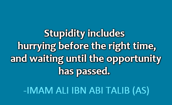 Stupidity includes hurrying before the right time, and waiting until the opportunity has passed.