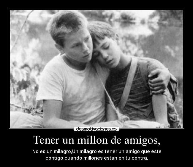 Tener un millón de amigos no es un milagro, el milagro es tener un amigo que esté contigo, cuando millones están en tu contra.