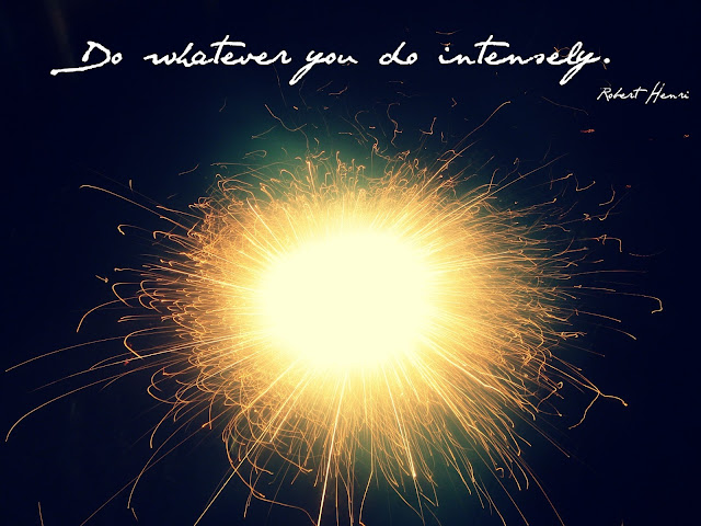 do whatever you do intensely - robert henri
