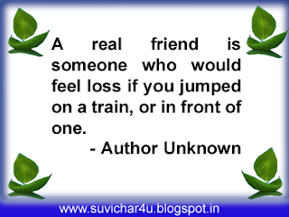 A real friend is someone who would feel loss if you jumped on a train, or in front of one.