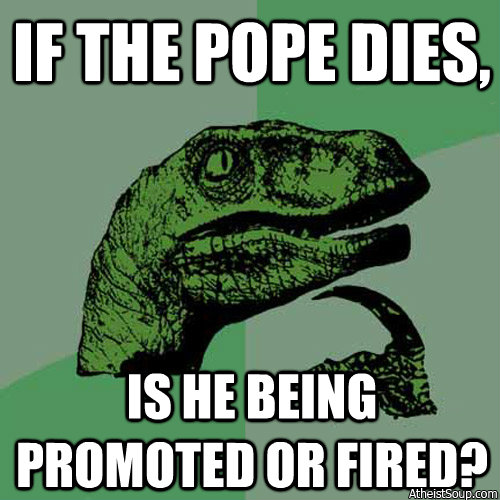 If the Pope dies, is he being promoted or fired?