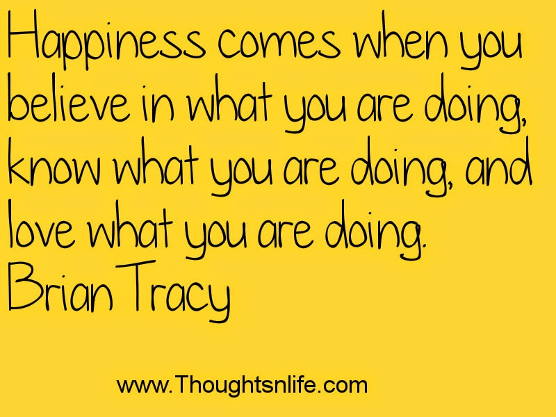 Thoughtsandlife: Happiness comes when you believe in what you are doing-Brian Tracy