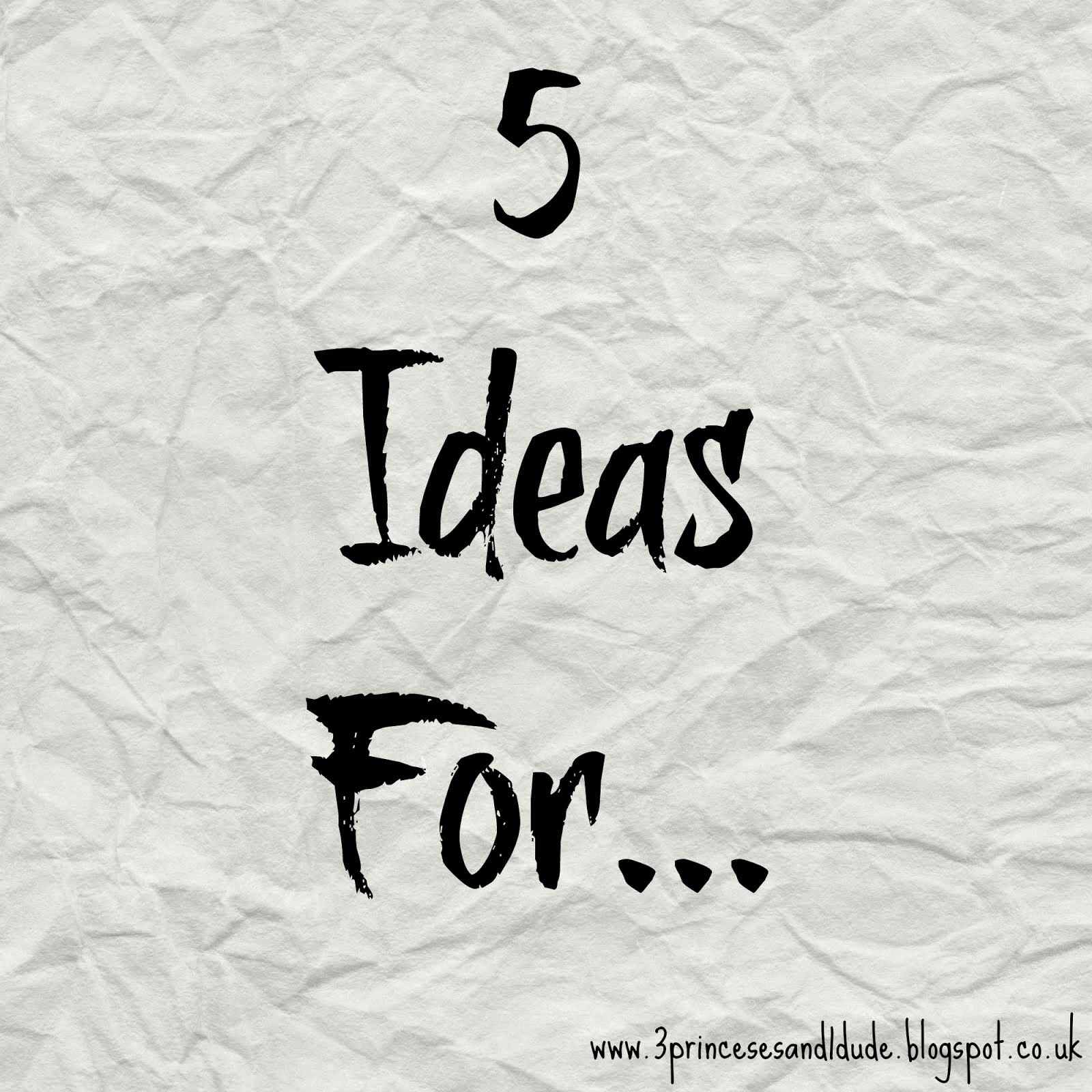 5 Ideas For...