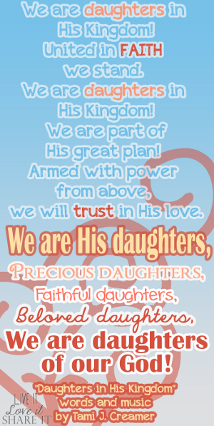 "We are daughters in His kingdom! United in faith we stand. We are daughters in His kingdom! We are part of His great plan! Armed with power from above, we will trust in His love. We are His daughters, precious daughters, faithful daughters, beloved daughters, we are daughters of our God! - ""Daughters in His Kingdom"" words and music by Tami J. Creamer"