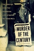 The Murder of the Century: The Gilded Age Crime that Scandalized a City and Sparked the Tabloid Wars by Paul Collins