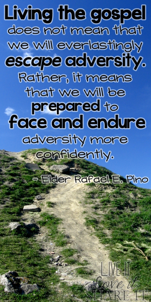 Living the gospel does not mean that we will everlastingly escape adversity. Rather, it means that we will be prepared to face and endure adversity more confidently. - Elder Rafael E. Pino