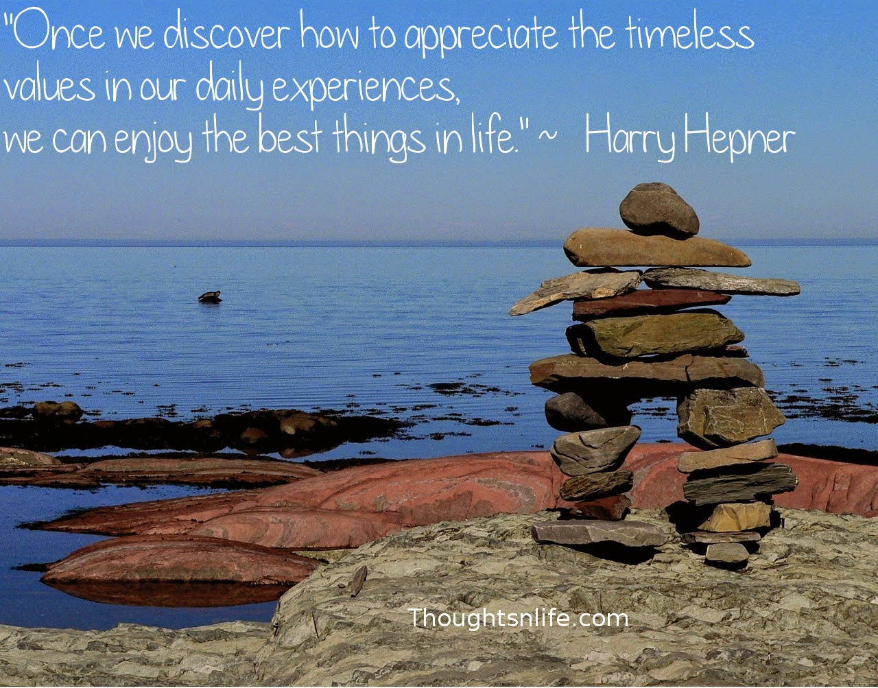 "Thoughtsnlife.com: ""Once we discover how to appreciate the timeless values in our daily experiences,  we can enjoy the best things in life.""  ~   Harry Hepner"