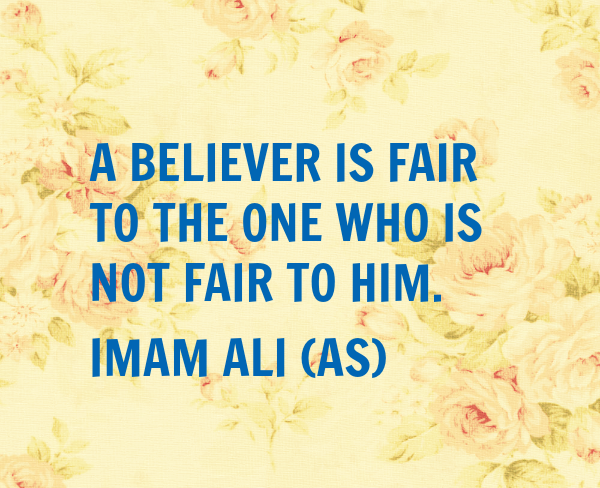 A BELIEVER IS FAIR TO THE ONE WHO IS NOT FAIR TO HIM.