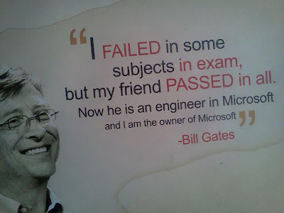 http://3.bp.blogspot.com/-H32QqAPE6YQ/TvyhwxW0I3I/AAAAAAAABIc/UPtk5i7--JA/s1600/Bill+gates+quote+fail+failed+I+failed+some+subjects+in+exam%252Cbut+my+friend+PASSED+in+all.Now+he+is+an+engineer+in+Microsoft+and+i+am+the+OWNER+of+Microsoft.jpg