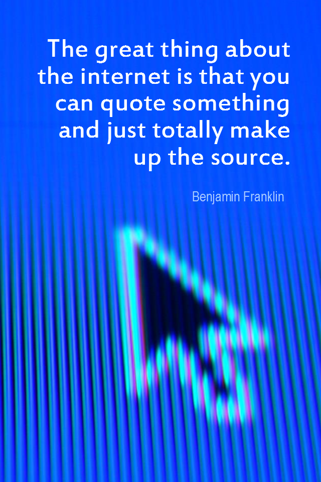 visual quote - image quotation for HUMOR - The great thing about the internet is that you can quote something and just totally make up the source. - Benjamin Franklin