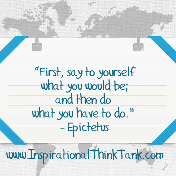 """First, say to yourself what you would be; and then do what you have to do.""  Epictetus"