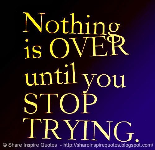Nothing is OVER until you STOP TRYING.  Share Inspire Quotes - Inspiring Quo...
