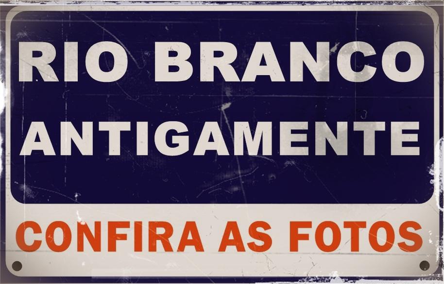 FOTOS ANTIGAS DE RIO BRANCO