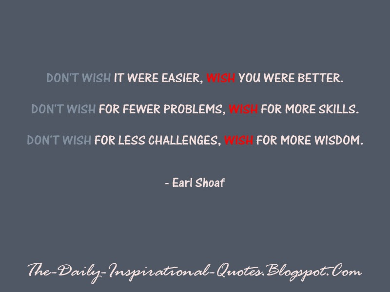 Don't wish it were easier, wish you were better. Don't wish for fewer problems, wish for more skills. Don't wish for less challenges, wish for more wisdom. - Earl Shoaf