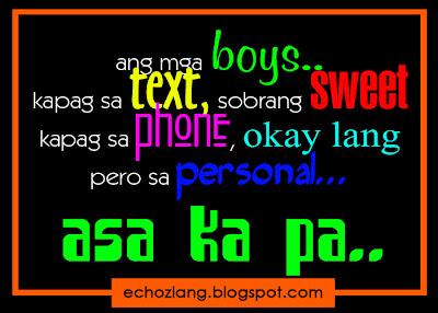 Ang mga boys kapag sa text sobrang sweet. Kapag sa phone, okay lang, per sa personal, asa ka pa.