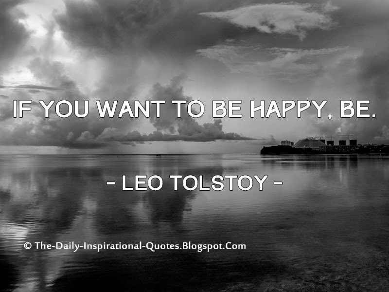 If you want to be happy, be. - Leo Tolstoy