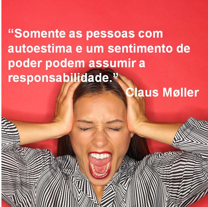 Somente as pessoas com autoestima e um sentimento de poder podem assumir a responsabilidade. Claus Moller