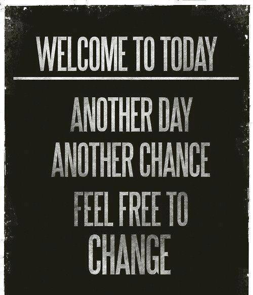 welcome to today: another day, another chance. Feel free to change!