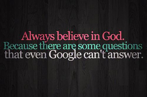 Always Believe In god . Because there are some questions that even ...