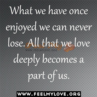 What we have once enjoyed we can never lose