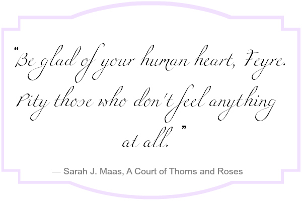 Be glad of your human heart, Feyre. Pity those who don't feel anything at all.