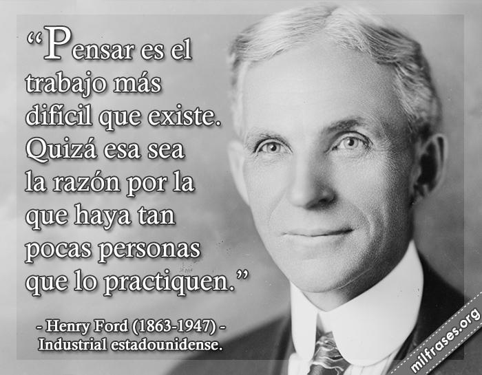 Pensar es el trabajo más difícil que existe. Quizá esa sea la razón por la que haya tan pocas personas que lo practiquen. frases de Henry Ford (1863-1947) Industrial estadounidense.
