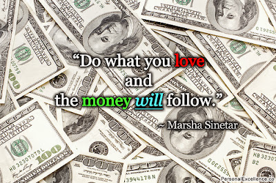 Do what you love and the money will follow - Marsha Sinetar