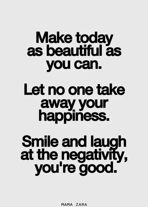 Make Today As Beautiful As You Can Let No One Take Away Your Happiness  Smile And Laugh At The Negativity, Youu0027re Good