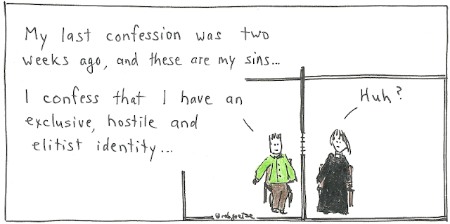 My last confession was two weeks ago, and these are my sins... I confess that I have an exclusive, hostile and elitist identity. (priest replies, Huh?). Drawing by rob goetze
