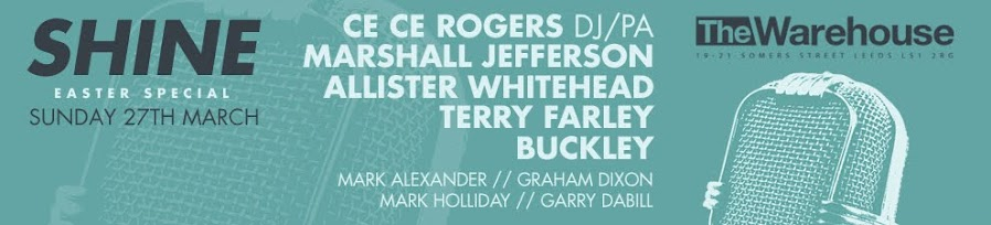 SHINE EASTER SUNDAY 2016 ft CeCe Rogers +Marshall Jefferson +UK Legends @ LEEDS WAREHOUSE. 27 March