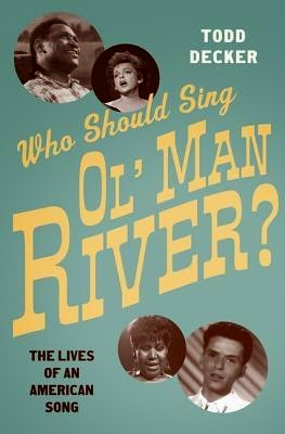 Who Should Sing 'Ol' Man River'?: The Lives of an American Song by Todd Decker