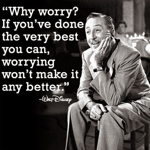 """Why Worry? If  you've done the very best youcan, worrying won't make it any better.""  - Walt Disney"