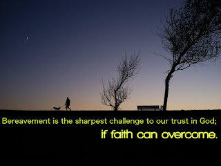 Bereavement is the sharpest challenge to our trust in God; if faith can overcome.