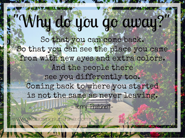 Travel Picture Quote Why do you go away? So that you can come back. So that you can see the place you came from with new eyes and extra colors. And the people there see you differently, too. Coming back to where you started is not the same as never leaving by Terry Pratchett