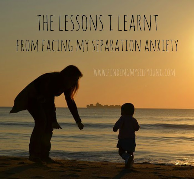 The lessons I learnt from facing my separation anxiety. www.findingmyselfyoung.com