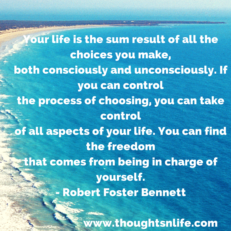 Thoughtsnlife.com :Your life is the sum result of all the choices you make, both consciously and unconsciously. If you can control the process of choosing, you can take control of all aspects of your life. You can find the freedom that comes from being in charge of yourself. - Robert Foster Bennett