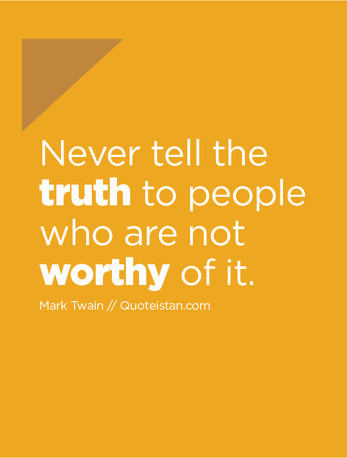 Never tell the truth to people who are not worthy of it.