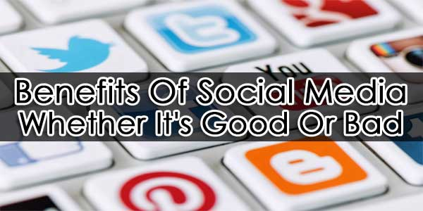 benefits of social media  whether it u2019s good or bad