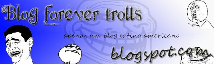 Forever Trolls - Apenas um Blog Latino Americano