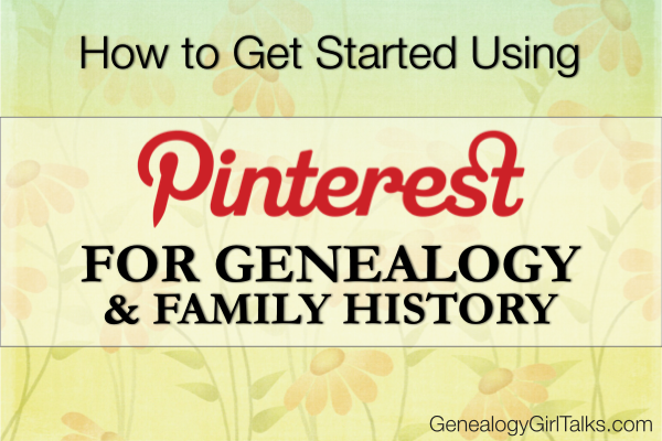 How to get started using Pinterest for Genealogy & Family History by Genealogy Girl Talks
