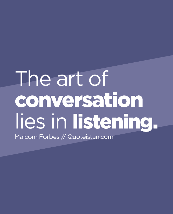 The art of conversation lies in listening.