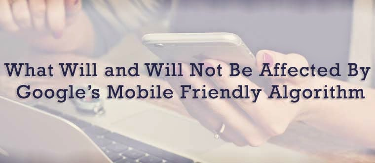 What Will and Will Not Be Affected By Google's Mobile Friendly Algorithm : eAskme