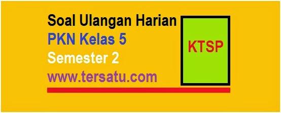 bank kumpulan Soal-Soal UH PKN KTSP Kelas 5 Semester 2 2015 terbaru