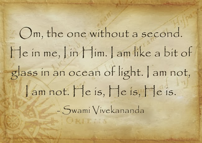"""Om, the one without a second. He in me, I in Him. I am like a bit of glass in an ocean of light. I am not, I am not. He is, He is, He is."""