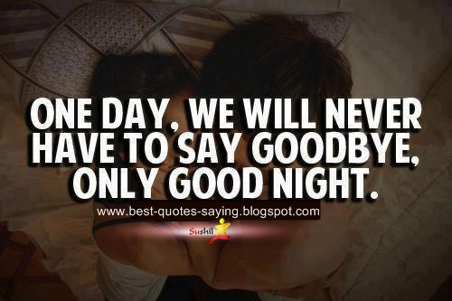 Cute Love Quotes For Her Goodnight : Day We Will Never Have To Say Good bye only Good Night