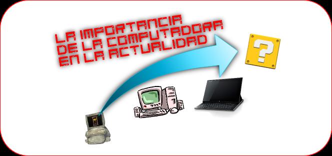 La importancia de la computadora en la actualidad