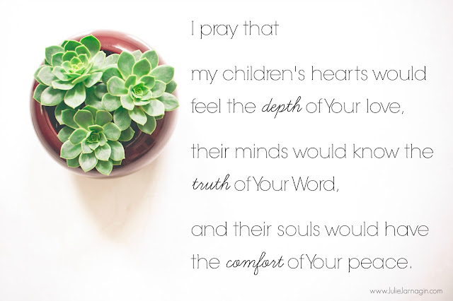 I pray that   my children's hearts would feel the depth of your love,   their minds would know the truth of Your Word,    and their souls would have the comfort of your peace.