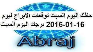 حظك اليوم السبت توقعات الابراج ليوم 16-01-2016 برجك اليوم السبت