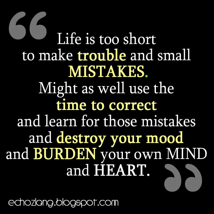 Life is too short to make trouble and small mistakes.